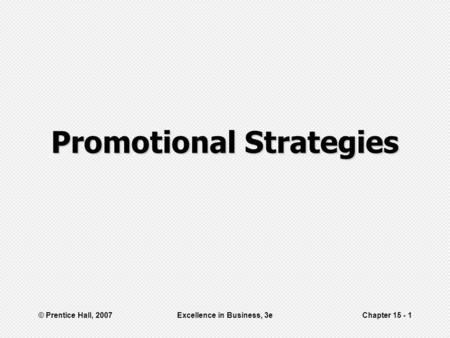 © Prentice Hall, 2007Excellence in Business, 3eChapter 15 - 1 Promotional Strategies.