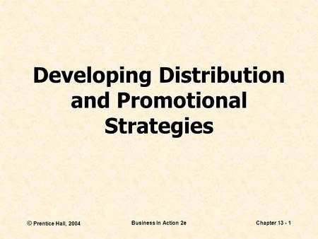 © Prentice Hall, 2004 Business In Action 2eChapter 13 - 1 Developing Distribution and Promotional Strategies.