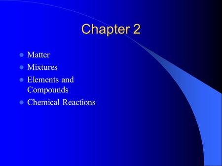 Chapter 2 Matter Mixtures Elements and Compounds Chemical Reactions.