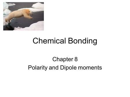 Chemical Bonding Chapter 8 Polarity and Dipole moments.