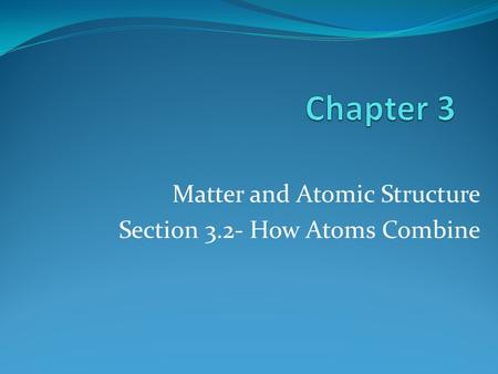 Matter and Atomic Structure Section 3.2- How Atoms Combine