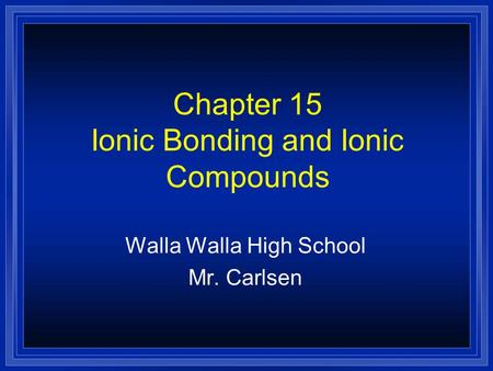 Chapter 15 Ionic Bonding and Ionic Compounds Walla Walla High School Mr. Carlsen.