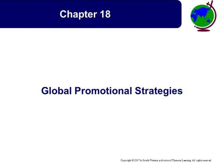 Copyright © 2007 by South-Western, a division of Thomson Learning. All rights reserved. Global Promotional Strategies Chapter 18.