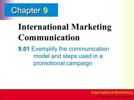 International Marketing © Thomson/South-Western ChapterChapter International Marketing Communication 9.01 9.01 Exemplify the communication model and steps.