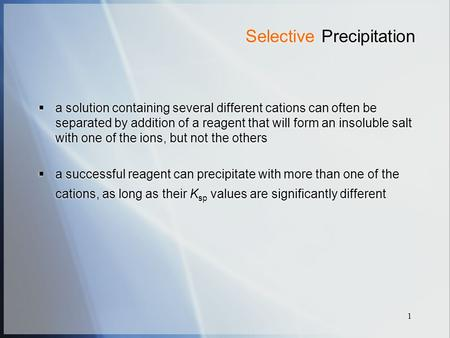 1 Selective Precipitation  a solution containing several different cations can often be separated by addition of a reagent that will form an insoluble.