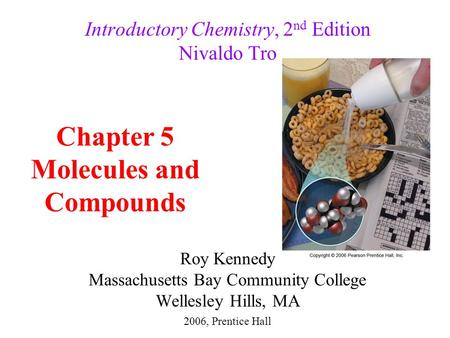 Roy Kennedy Massachusetts Bay Community College Wellesley Hills, MA Introductory Chemistry, 2 nd Edition Nivaldo Tro Chapter 5 Molecules and Compounds.