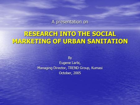 A presentation on RESEARCH INTO THE SOCIAL MARKETING OF URBAN SANITATION By Eugene Larbi, Managing Director, TREND Group, Kumasi October, 2005.