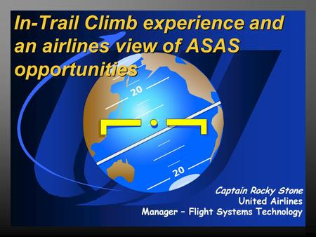 20 In-Trail Climb experience and an airlines view of ASAS opportunities Captain Rocky Stone United Airlines Manager – Flight Systems Technology.