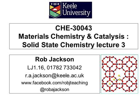 CHE-30043 Materials Chemistry & Catalysis : Solid State Chemistry lecture 3 Rob Jackson LJ1.16, 01782 733042