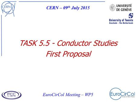 TASK 5.5 - Conductor Studies First Proposal CERN – 09 th July 2015 EuroCirCol Meeting – WP5.