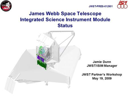 James Webb Space Telescope Integrated Science Instrument Module Status Jamie Dunn JWST/ISIM Manager JWST Partner's Workshop May 19, 2009 JWST-PRES-012901.