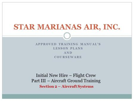 APPROVED TRAINING MANUAL'S LESSON PLANS AND COURSEWARE STAR MARIANAS AIR, INC. Initial New Hire – Flight Crew Part III – Aircraft Ground Training Section.