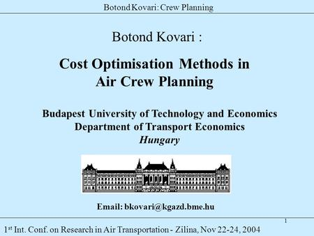 1 Botond Kovari: Crew Planning 1 st Int. Conf. on Research in Air Transportation - Zilina, Nov 22-24, 2004 Cost Optimisation Methods in Air Crew Planning.