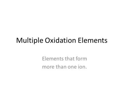 Multiple Oxidation Elements Elements that form more than one ion.