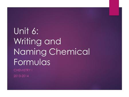 Unit 6: Writing and Naming Chemical Formulas CHEMISTRY I 2013-2014.