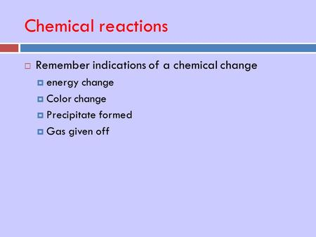 Chemical reactions  Remember indications of a chemical change  energy change  Color change  Precipitate formed  Gas given off.