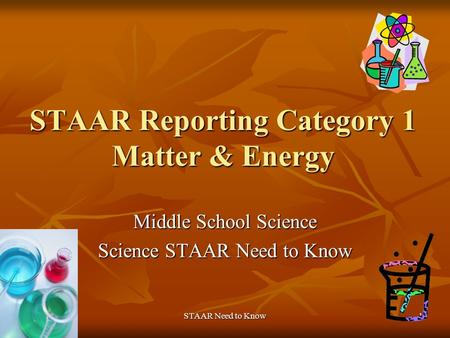 STAAR Need to Know1 STAAR Reporting Category 1 Matter & Energy Middle School Science Science STAAR Need to Know.