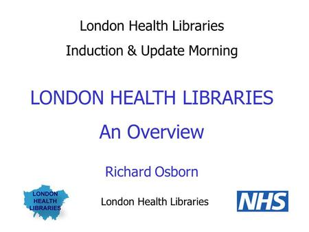 London Health Libraries Induction & Update Morning LONDON HEALTH LIBRARIES An Overview Richard Osborn London Health Libraries.