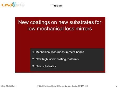Alban REMILLIEUX3 rd ILIAS-GW Annual General Meeting. London, October 26 th -27 th, 2006 1 New coatings on new substrates for low mechanical loss mirrors.