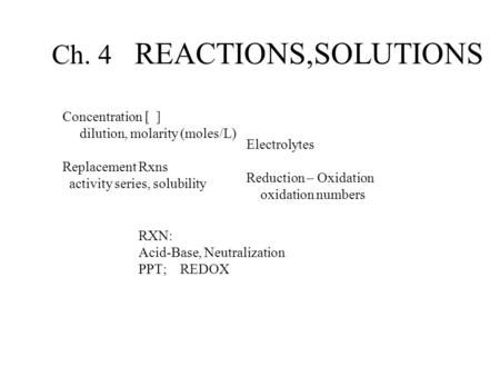 Ch. 4 REACTIONS,SOLUTIONS Concentration [ ] dilution, molarity (moles/L) Replacement Rxns activity series, solubility Electrolytes Reduction – Oxidation.