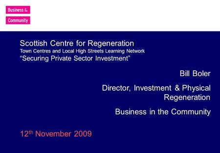 Bill Boler Director, Investment & Physical Regeneration Business in the Community Scottish Centre for Regeneration Town Centres and Local High Streets.