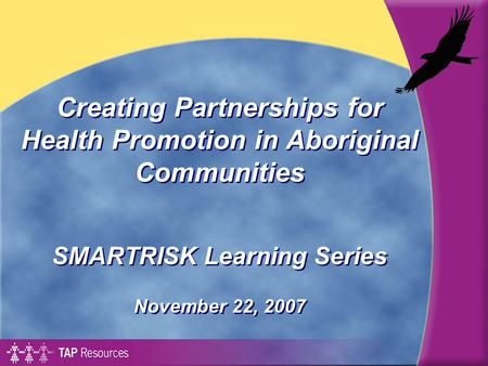 Creating Partnerships for Health Promotion in Aboriginal Communities SMARTRISK Learning Series November 22, 2007 SMARTRISK Learning Series November 22,