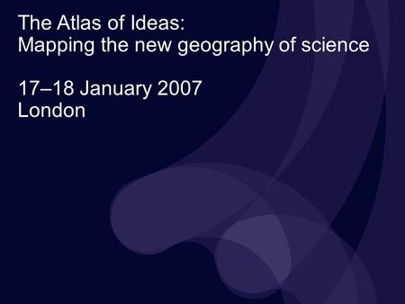 The Atlas of Ideas: Mapping the new geography of science 17–18 January 2007 London.