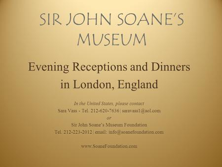 SIR JOHN SOANE'S MUSEUM Evening Receptions and Dinners in London, England In the United States, please contact Sara Vass - Tel. 212-620-7636 |