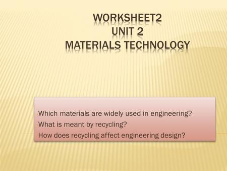 Which materials are widely used in engineering? What is meant by recycling? How does recycling affect engineering design? Which materials are widely used.