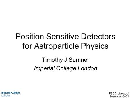 PSD 7, Liverpool, September 2005 Position Sensitive Detectors for Astroparticle Physics Timothy J Sumner Imperial College London.
