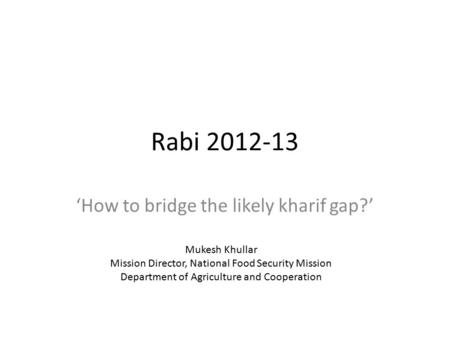 Rabi 2012-13 'How to bridge the likely kharif gap?' Mukesh Khullar Mission Director, National Food Security Mission Department of Agriculture and Cooperation.
