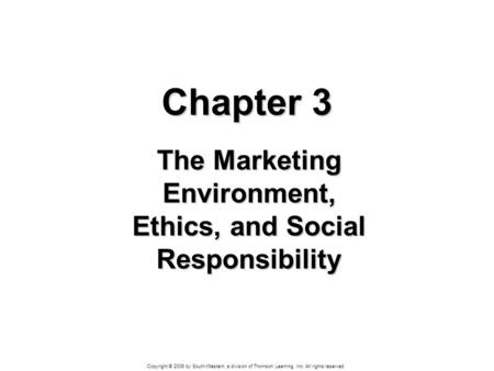 Copyright © 2006 by South-Western, a division of Thomson Learning, Inc. All rights reserved. Chapter 3 The Marketing Environment, Ethics, and Social Responsibility.