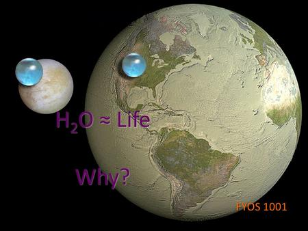 H 2 O ≈ Life Why? FYOS 1001. Various Alien Life Forms Because of our limited perception, we may be quite biased as … a person in a small local Chinese.