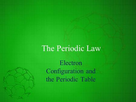 The Periodic Law Electron Configuration and the Periodic Table.