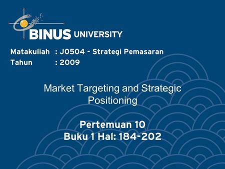 Market Targeting and Strategic Positioning Pertemuan 10 Buku 1 Hal: 184-202 Matakuliah: J0504 - Strategi Pemasaran Tahun: 2009.