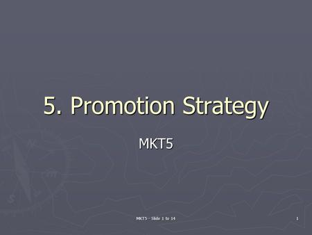 MKT5 - Slide 1 to 14 1 5. Promotion Strategy MKT5.