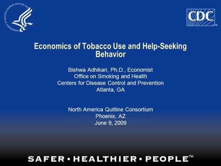 Economics of Tobacco Use and Help-Seeking Behavior Bishwa Adhikari, Ph.D., Economist Office on Smoking and Health Centers for Disease Control and Prevention.