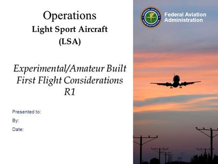 Presented to: By: Date: Federal Aviation Administration Operations Light Sport Aircraft (LSA) Experimental/Amateur Built First Flight Considerations R1.