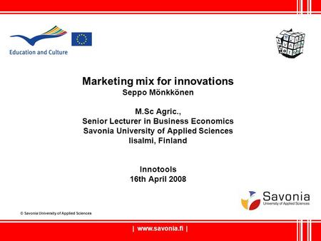 | www.savonia.fi | Marketing mix for innovations Seppo Mönkkönen M.Sc Agric., Senior Lecturer in Business Economics Savonia University of Applied Sciences.