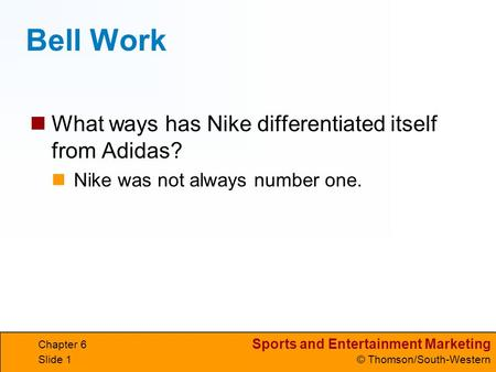 Sports and Entertainment Marketing © Thomson/South-Western Chapter 6 Slide 1 Bell Work What ways has Nike differentiated itself from Adidas? Nike was not.