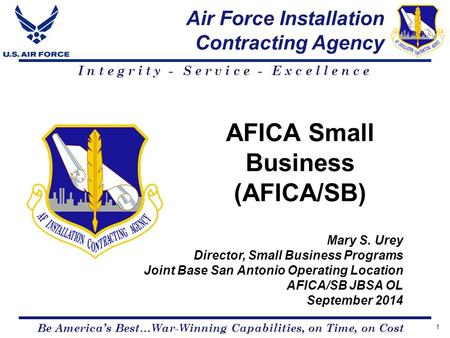 Air Force Installation Contracting Agency Be America's Best…War-Winning Capabilities, on Time, on Cost Integrity - Service - Excellence AFICA Small Business.
