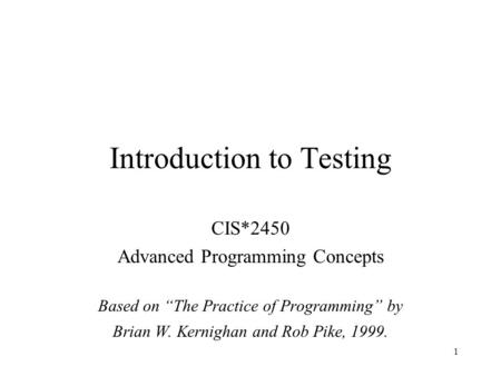 "1 Introduction to Testing CIS*2450 Advanced Programming Concepts Based on ""The Practice of Programming"" by Brian W. Kernighan and Rob Pike, 1999."