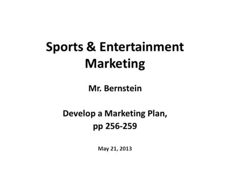 Sports & Entertainment Marketing Mr. Bernstein Develop a Marketing Plan, pp 256-259 May 21, 2013.