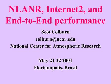 NLANR, Internet2, and End-to-End performance Scot Colburn National Center for Atmospheric Research May 21-22 2001 Florianópolis, Brasil.