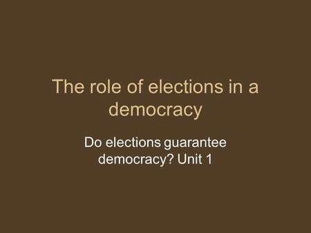 The role of elections in a democracy Do elections guarantee democracy? Unit 1.