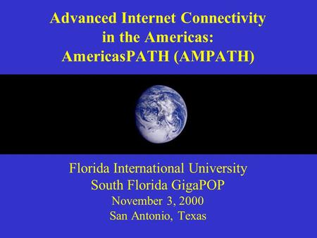 Advanced Internet Connectivity in the Americas: AmericasPATH (AMPATH) Florida International University South Florida GigaPOP November 3, 2000 San Antonio,