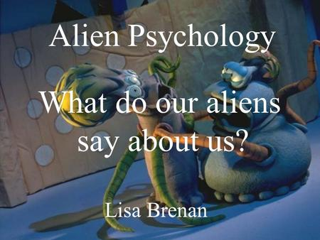 Lisa Brenan Alien Psychology What do our aliens say about us?