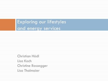 Christian Hödl Lisa Koch Christine Rossegger Lisa Thalmaier Exploring our lifestyles and energy services.