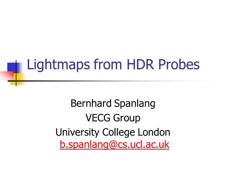 Lightmaps from HDR Probes Bernhard Spanlang VECG Group University College London