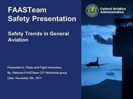 Presented to: Pilots and Flight Instructors By: National FAASTeam CFI Workshop group Date: November 8th, 2011 Federal Aviation Administration FAASTeam.